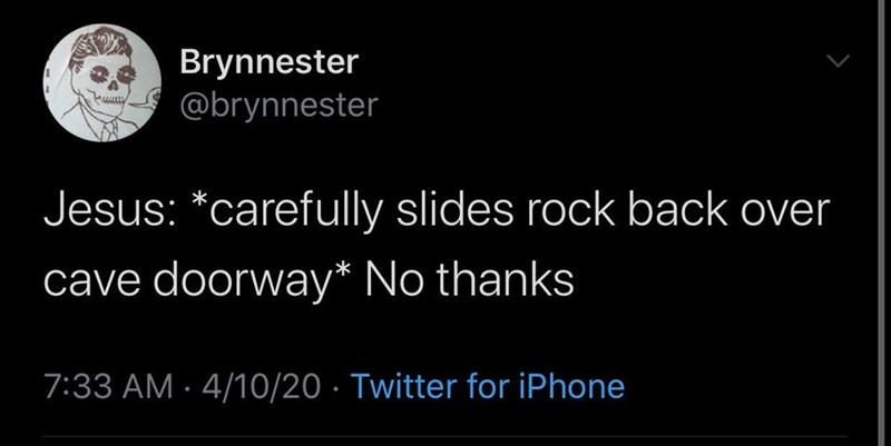 Text - Brynnester @brynnester Jesus: *carefully slides rock back over cave doorway* No thanks 7:33 AM · 4/10/20 · Twitter for iPhone