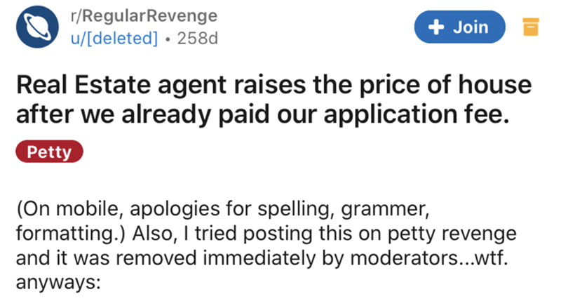 Text - r/RegularRevenge + Join u/[deleted] • 258d Real Estate agent raises the price of house after we already paid our application fee. Petty (On mobile, apologies for spelling, grammer, formatting.) Also, I tried posting this on petty revenge and it was removed immediately by moderators...wtf. anyways: