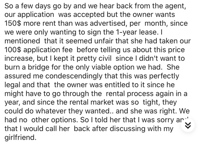 Text - So a few days go by and we hear back from the agent, our application was accepted but the owner wants 150$ more rent than was advertised, per month, since we were only wanting to sign the 1-year lease. I mentioned that it seemed unfair that she had taken our 100$ application fee before telling us about this price increase, but I kept it pretty civil since I didn't want to burn a bridge for the only viable option we had. She assured me condescendingly that this was perfectly legal and that