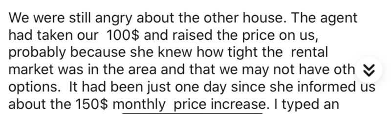 Text - We were still angry about the other house. The agent had taken our 100$ and raised the price on us, probably because she knew how tight the rental market was in the area and that we may not have oth V options. It had been just one day since she informed us about the 150$ monthly price increase. I typed an