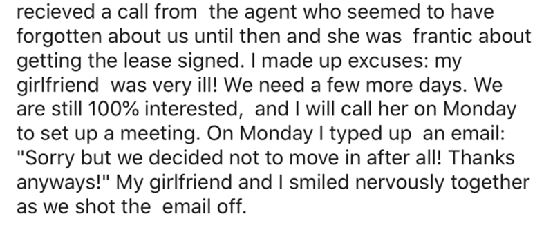 """Text - recieved a call from the agent who seemed to have forgotten about us until then and she was frantic about getting the lease signed. I made up excuses: my girlfriend was very ill! We need a few more days. We are still 100% interested, and I will call her on Monday to set up a meeting. On Monday I typed up an email: """"Sorry but we decided not to move in after all! Thanks anyways!"""" My girlfriend and I smiled nervously together as we shot the email off."""