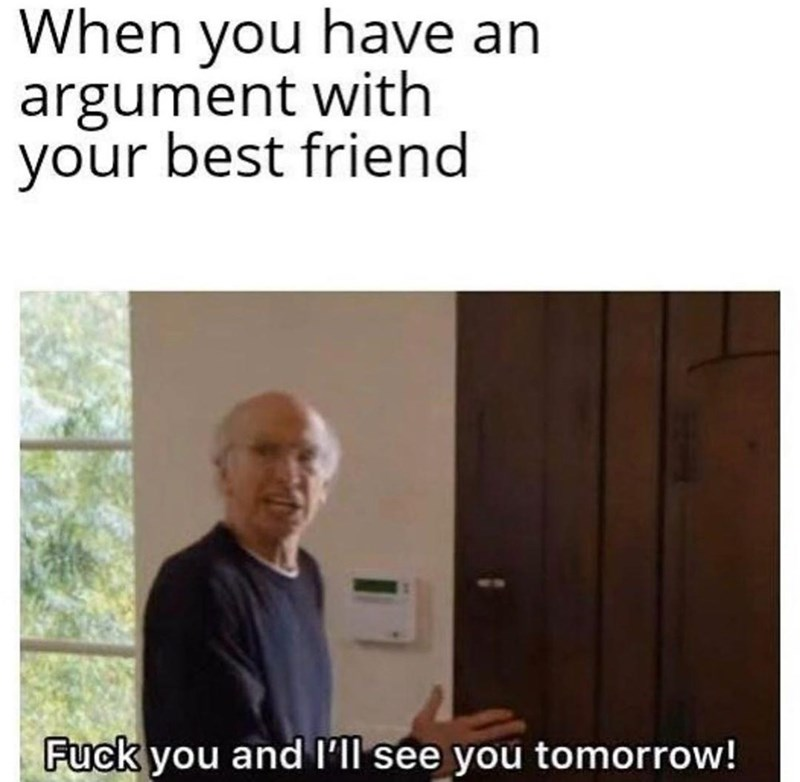 Text - When you have an argument with your best friend Fuck you and l'll see you tomorrow!