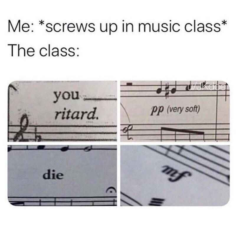 Text - Me: *screws up in music class* The class: you ritard. pp (very soft) mf die