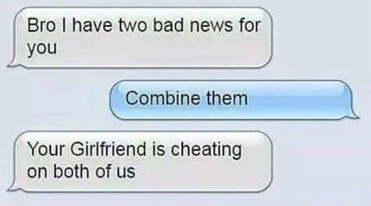 Text - Bro I have two bad news for you Combine them Your Girlfriend is cheating on both of us