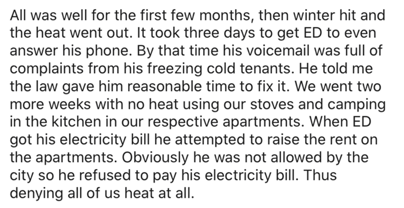 Text - All was well for the first few months, then winter hit and the heat went out. It took three days to get ED to even answer his phone. By that time his voicemail was full of complaints from his freezing cold tenants. He told me the law gave him reasonable time to fix it. We went two more weeks with no heat using our stoves and camping in the kitchen in our respective apartments. When ED got his electricity bill he attempted to raise the rent on the apartments. Obviously he was not allowed b
