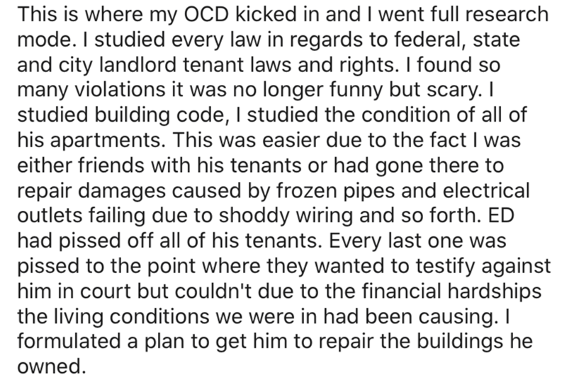 Text - This is where my OCD kicked in and I went full research mode. I studied every law in regards to federal, state and city landlord tenant laws and rights. I found so many violations it was no longer funny but scary. I studied building code, I studied the condition of all of his apartments. This was easier due to the fact I was either friends with his tenants or had gone there to repair damages caused by frozen pipes and electrical outlets failing due to shoddy wiring and so forth. ED had pi