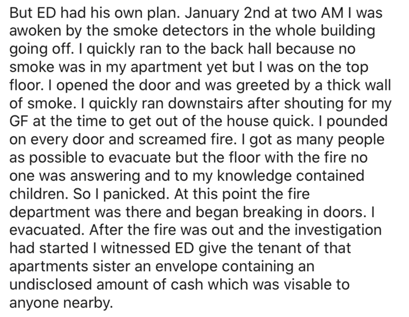 Text - But ED had his own plan. January 2nd at two AM I was awoken by the smoke detectors in the whole building going off. I quickly ran to the back hall because no smoke was in my apartment yet but I was on the top floor. I opened the door and was greeted by a thick wall of smoke. I quickly ran downstairs after shouting for my GF at the time to get out of the house quick. I pounded on every door and screamed fire. I got as many people as possible to evacuate but the floor with the fire no one w