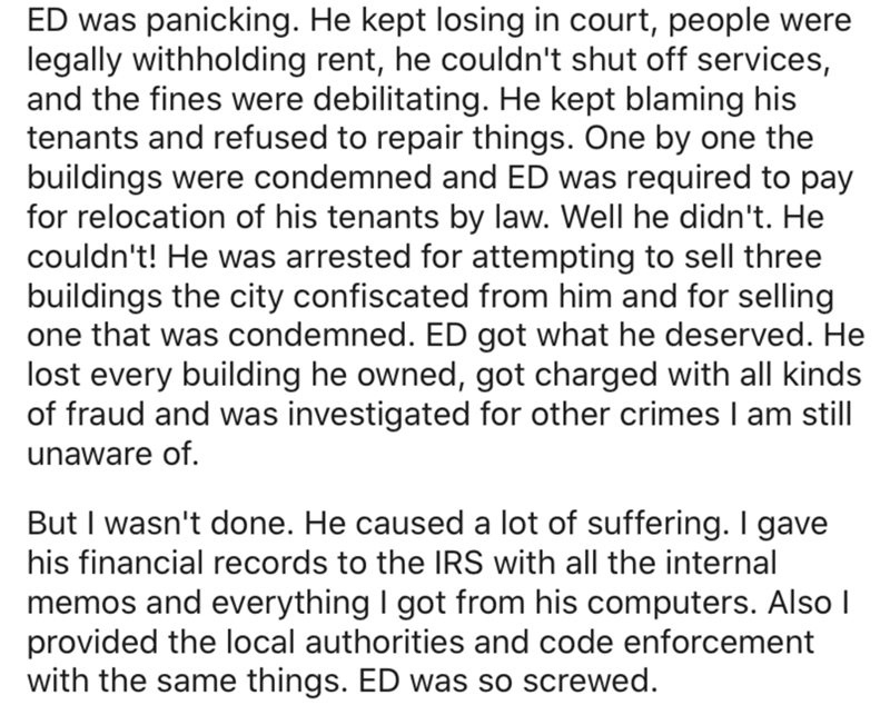 Text - ED was panicking. He kept losing in court, people were legally withholding rent, he couldn't shut off services, and the fines were debilitating. He kept blaming his tenants and refused to repair things. One by one the buildings were condemned and ED was required to pay for relocation of his tenants by law. Well he didn't. He couldn't! He was arrested for attempting to sell three buildings the city confiscated from him and for selling one that was condemned. ED got what he deserved. He los