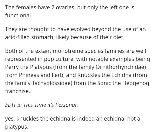 Text - The females have 2 ovaries, but only the left one is functional They are thought to have evolved beyond the use of an acid-filled stomach, likely because of their diet Both of the extant monotreme species families are well represented in pop culture, with notable examples being Perry the Platypus (from the family Ornithorhynchidae) from Phineas and Ferb, and Knuckles the Echidna (from the family Tachyglossidae) from the Sonic the Hedgehog franchise. EDIT 3: This Time it's Personal: yes, k
