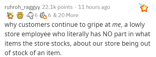 Text - ruhroh_raggyy 22.1k points · 11 hours ago 26 6 & 20 More why customers continue to gripe at me, a lowly store employee who literally has NO part in what items the store stocks, about our store being out of stock of an item.