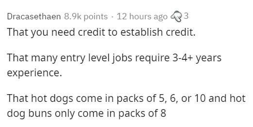 Text - Dracasethaen 8.9k points · 12 hours ago 3 That you need credit to establish credit. That many entry level jobs require 3-4+ years experience. That hot dogs come in packs of 5, 6, or 10 and hot dog buns only come in packs of 8