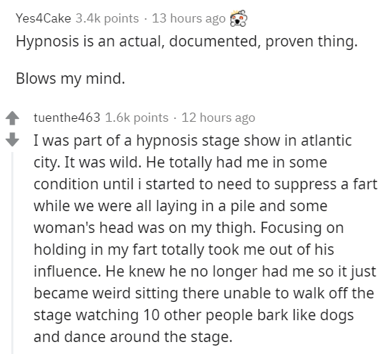 Text - Yes4Cake 3.4k points · 13 hours ago Hypnosis is an actual, documented, proven thing. Blows my mind. tuenthe463 1.6k points · 12 hours ago I was part of a hypnosis stage show in atlantic city. It was wild. He totally had me in some condition until i started to need to suppress a fart while we were all laying in a pile and some woman's head was on my thigh. Focusing on holding in my fart totally took me out of his influence. He knew he no longer had me so it just became weird sitting there