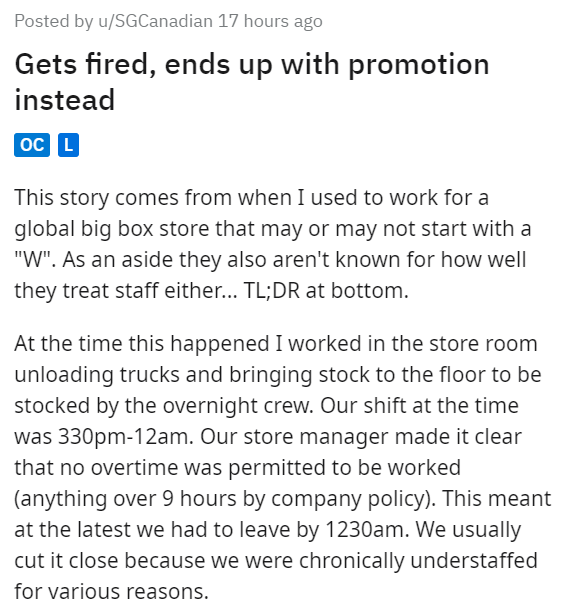 """Text - Posted by u/SGCanadian 17 hours ago Gets fired, ends up with promotion instead oc L This story comes from when I used to work for a global big box store that may or may not start with a """"W"""". As an aside they also aren't known for how well they treat staff either... TL;DR at bottom. At the time this happened I worked in the store room unloading trucks and bringing stock to the floor to be stocked by the overnight crew. Our shift at the time was 330pm-12am. Our store manager made it clear t"""