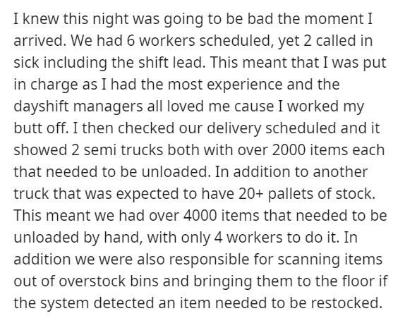 Text - I knew this night was going to be bad the moment I arrived. We had 6 workers scheduled, yet 2 called in sick including the shift lead. This meant that I was put in charge as I had the most experience and the dayshift managers all loved me cause I worked my butt off. I then checked our delivery scheduled and it showed 2 semi trucks both with over 2000 items each that needed to be unloaded. In addition to another truck that was expected to have 20+ pallets of stock. This meant we had over 4