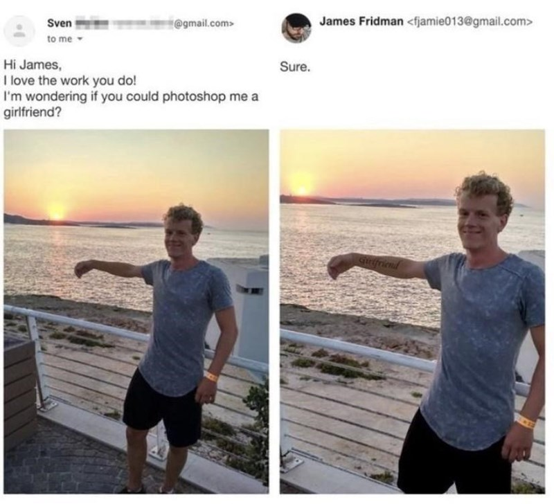 Physical fitness - Sven @gmail.com> James Fridman <fjamie013@gmail.com> to me Hi James, I love the work you do! I'm wondering if you could photoshop me a girlfriend? Sure. qurifriend