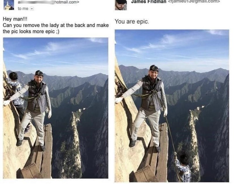 Mountaineer - hotmail.com> James Fridman <tjamieU13@gmall.com> to me Hey man!!! Can you remove the lady at the back and make the pic looks more epic ;) You are epic.