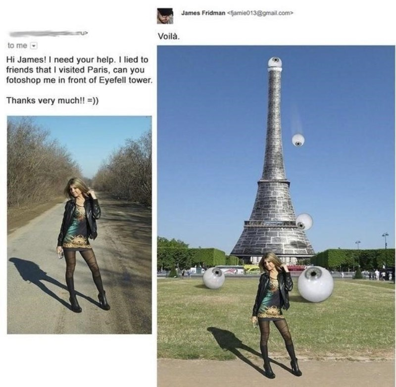 Fashion - James Fridman <fjamie013@gmail.com> Voilà. to me Hi James! I need your help. I lied to friends that I visited Paris, can you fotoshop me in front of Eyefell tower. Thanks very much!! =))