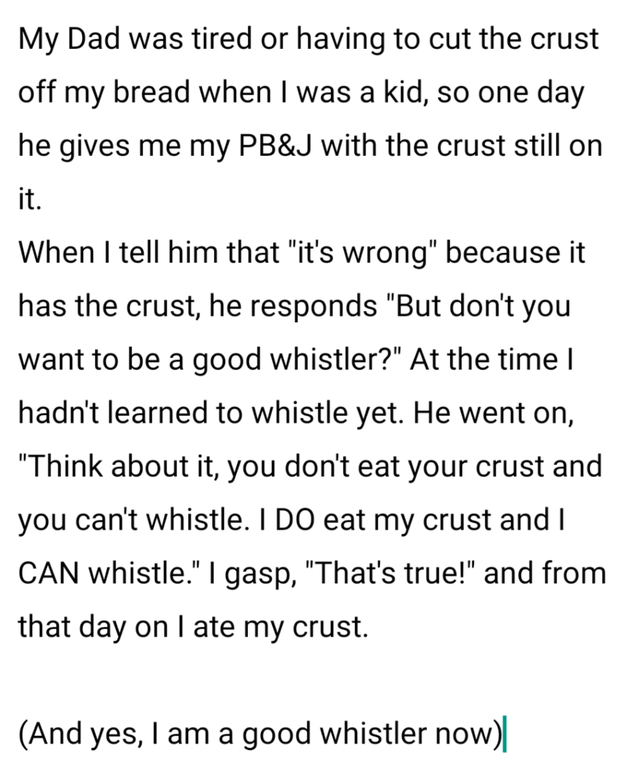 """Text - My Dad was tired or having to cut the crust off my bread when I was a kid, so one day he gives me my PB&J with the crust still on it. When I tell him that """"it's wrong"""" because it has the crust, he responds """"But don't you want to be a good whistler?"""" At the time I hadn't learned to whistle yet. He went on, """"Think about it, you don't eat your crust and you can't whistle. I DO eat my crust and I CAN whistle."""" I gasp, """"That's true!"""" and from that day on I ate my crust. (And yes, I am a good w"""