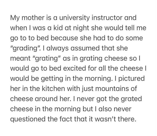 """Text - My mother is a university instructor and when I was a kid at night she would tell me go to to bed because she had to do some """"grading"""". I always assumed that she meant """"grating"""" as in grating cheese so l would go to bed excited for all the cheese I would be getting in the morning. I pictured her in the kitchen with just mountains of cheese around her. I never got the grated cheese in the morning but I also never questioned the fact that it wasn't there."""