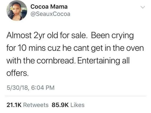 Text - Сосоа Мama @SeauxCocoa Almost 2yr old for sale. Been crying for 10 mins cuz he cant get in the oven with the cornbread. Entertaining all offers. 5/30/18, 6:04 PM 21.1K Retweets 85.9K Likes >
