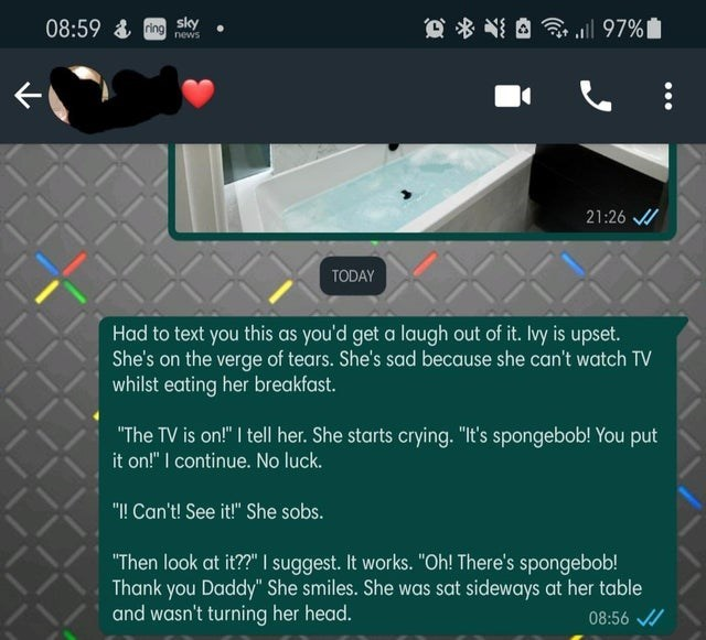 """Text - 08:59 & ing sky Q% 令all 97% news 21:26 / TODAY Had to text you this as you'd get a laugh out of it. Ivy is upset. She's on the verge of tears. She's sad because she can't watch TV whilst eating her breakfast. """"The TV is on!"""" I tell her. She starts crying. """"It's spongebob! You put it on!"""" I continue. No luck. """"I! Can't! See it!"""" She sobs. """"Then look at it??"""" I suggest. It works. """"Oh! There's spongebob! Thank you Daddy"""" She smiles. She was sat sideways at her table and wasn't turning her he"""