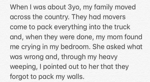 Text - When I was about 3yo, my family moved across the country. They had movers come to pack everything into the truck and, when they were done, my mom found me crying in my bedroom. She asked what was wrong and, through my heavy weeping, I pointed out to her that they forgot to pack my walls.