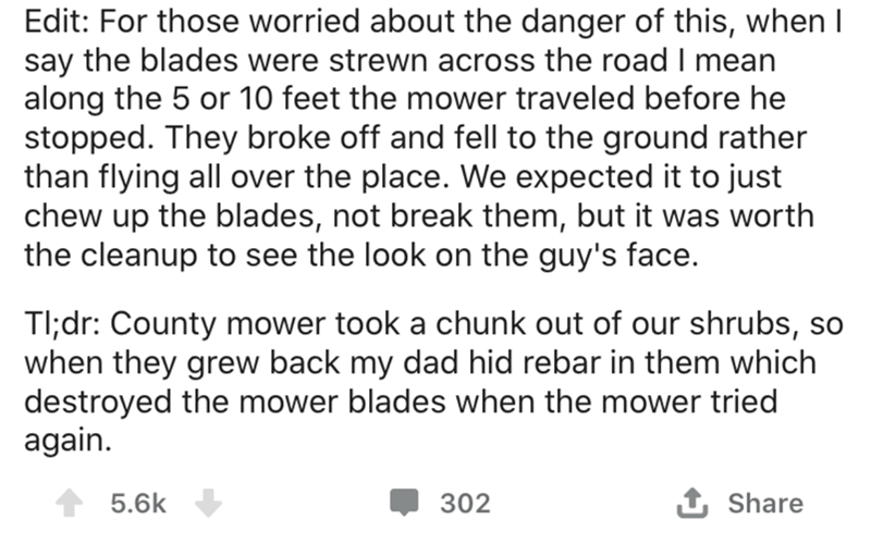 Text - Edit: For those worried about the danger of this, when I say the blades were strewn across the road I mean along the 5 or 10 feet the mower traveled before he stopped. They broke off and fell to the ground rather than flying all over the place. We expected it to just chew up the blades, not break them, but it was worth the cleanup to see the look on the guy's face. Tl;dr: County mower took a chunk out of our shrubs, so when they grew back my dad hid rebar in them which destroyed the mower