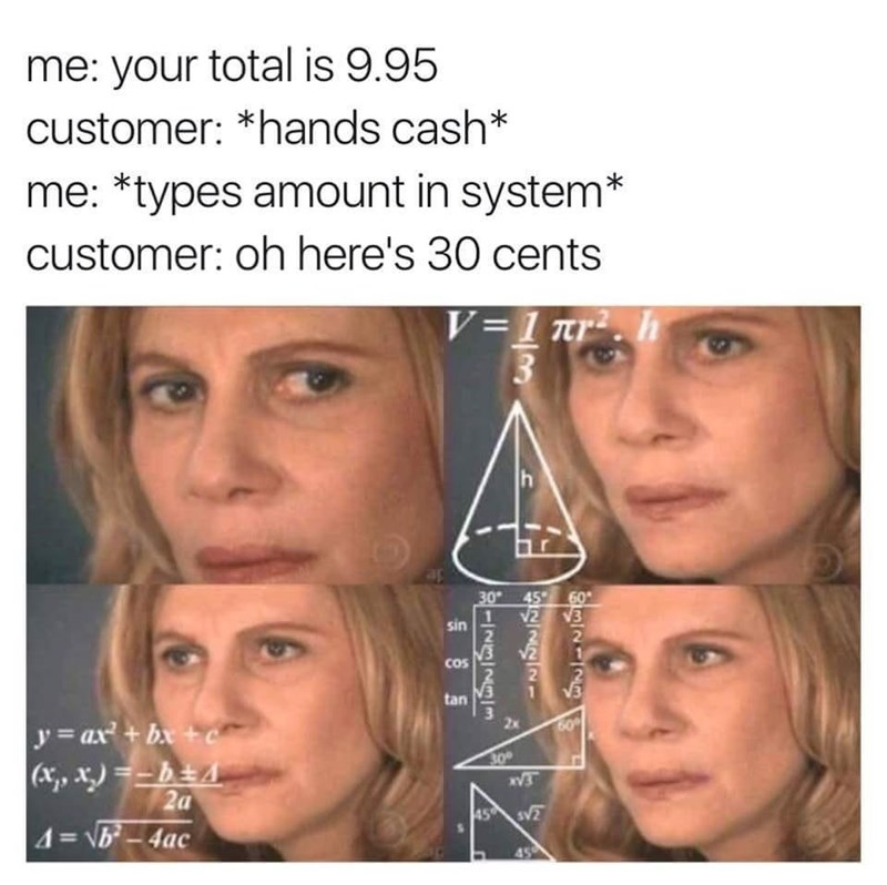 Face - me: your total is 9.95 customer: *hands cash* me: *types amount in system* customer: oh here's 30 cents V=1 nr . 3 h 30 45 60 12 V3 sin v2 cos tan y = ax + bx + (x, x) =-b±4 2a 4=\b-4ac 30 45 sV 45