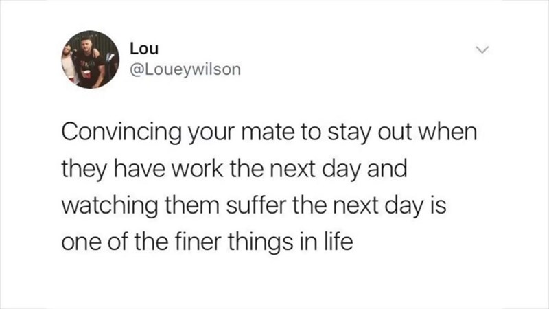 Text - Lou @Loueywilson Convincing your mate to stay out when they have work the next day and watching them suffer the next day is one of the finer things in life