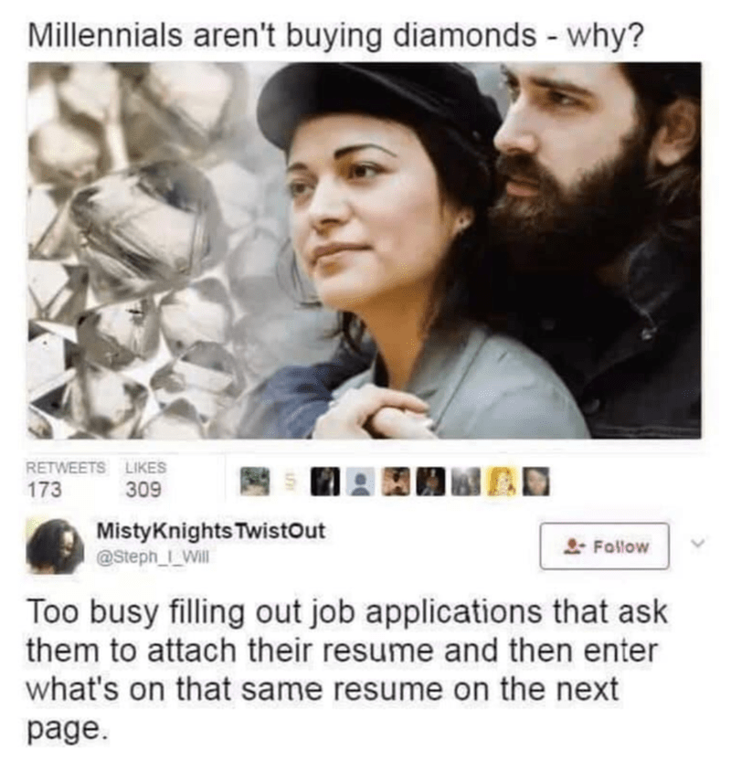 Text - Millennials aren't buying diamonds - why? RETWEETS LIKES 173 309 MistyKnights Twistout @Steph__Will L Follow Too busy filling out job applications that ask them to attach their resume and then enter what's on that same resume on the next page.
