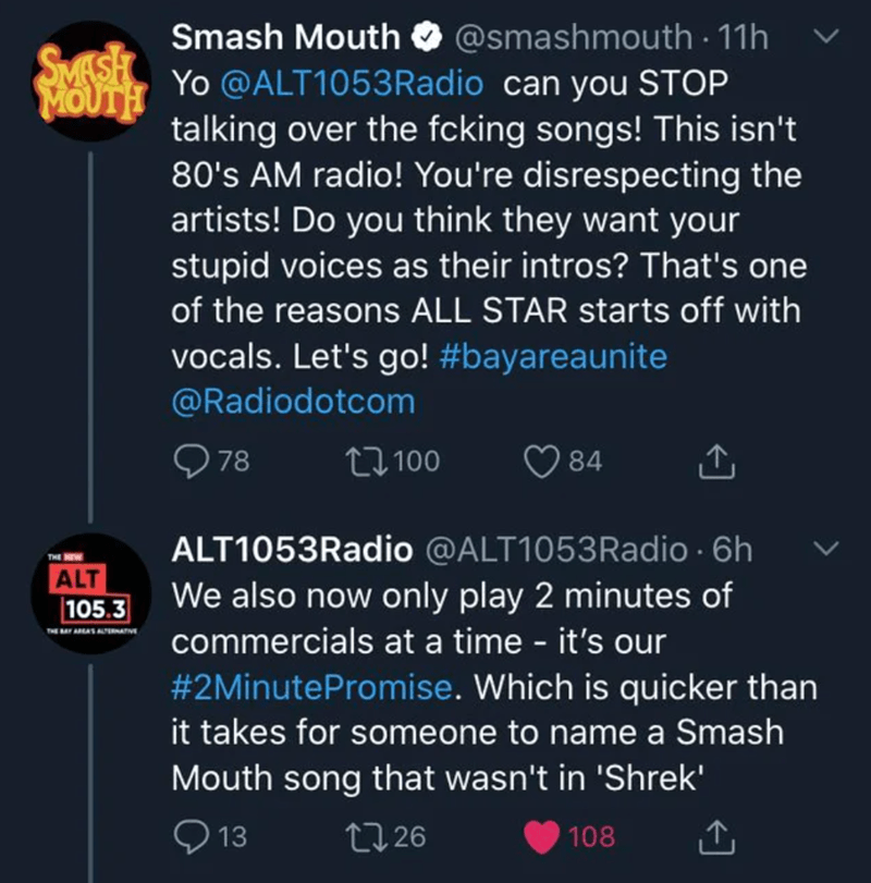 Text - Smash Mouth O @smashmouth · 11h SMASH MS Yo @ALT1053Radio can you STOP MOUTH talking over the fcking songs! This isn't 80's AM radio! You're disrespecting the artists! Do you think they want your stupid voices as their intros? That's one of the reasons ALL STAR starts off with vocals. Let's go! #bayareaunite @Radiodotcom O 78 27100 84 ALT1053Radio @ALT1053Radio · 6h We also now only play 2 minutes of ALT 105.3 commercials at a time - it's our #2MinutePromise. Which is quicker than it take