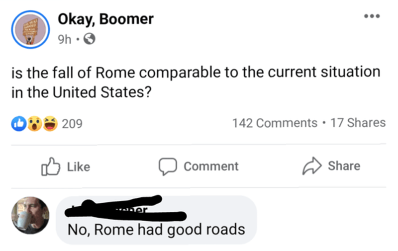 Text - Okay, Boomer 9h ·O is the fall of Rome comparable to the current situation in the United States? 209 142 Comments • 17 Shares Like Comment Share -ra er No, Rome had good roads