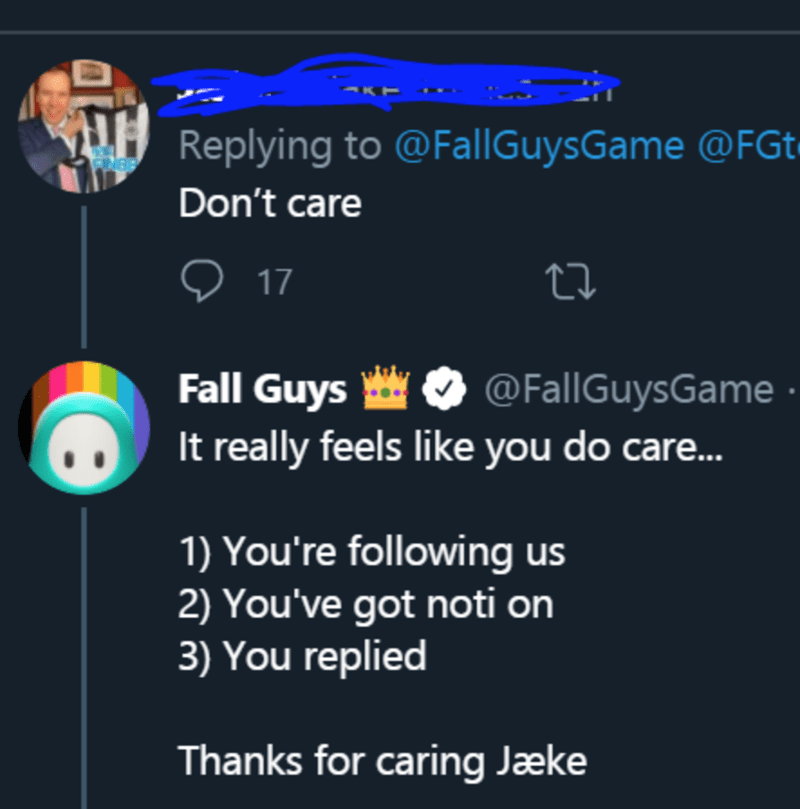 Text - Replying to @FallGuysGame @FGt• Don't care ♡ 17 Fall Guys It really feels like you do care. @FallGuysGame 1) You're following us 2) You've got noti on 3) You replied Thanks for caring Jæke