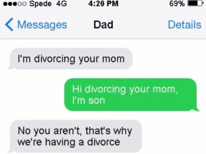 Text - ●00 Spede 4G 4:20 PM 69% < Messages Dad Details I'm divorcing your mom Hi divorcing your mom, I'm son No you aren't, that's why we're having a divorce
