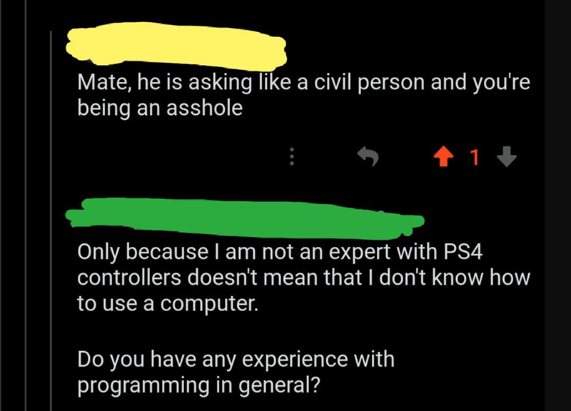 Text - Mate, he is asking like a civil person and you're being an asshole 1 1 J Only because l am not an expert with PS4 controllers doesn't mean that I don't know how to use a computer. Do you have any experience with programming in general?