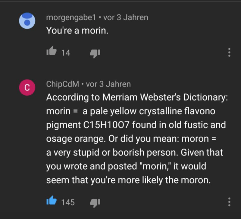 """Text - morgengabe1 • vor 3 Jahren You're a morin. 14 ChipCdM • vor 3 Jahren According to Merriam Webster's Dictionary: morin = a pale yellow crystalline flavono C pigment C15H1007 found in old fustic and osage orange. Or did you mean: moron = a very stupid or boorish person. Given that you wrote and posted """"morin,"""" it would seem that you're more likely the moron. 145"""