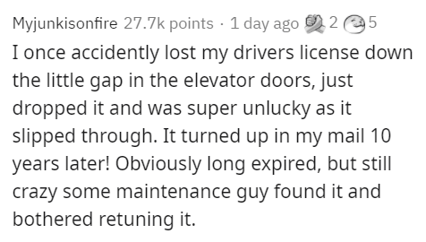 Text - Myjunkisonfire 27.7k points · 1 day ago 2 2 e5 I once accidently lost my drivers license down the little gap in the elevator doors, just dropped it and was super unlucky as it slipped through. It turned up in my mail 10 years later! Obviously long expired, but still crazy some maintenance guy found it and bothered retuning it.