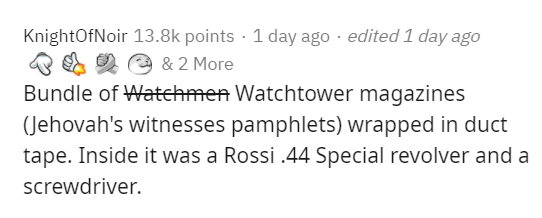 Text - KnightOfNoir 13.8k points · 1 day ago · edited 1 day ago & E 2 e & 2 More Bundle of Watehmen Watchtower magazines (Jehovah's witnesses pamphlets) wrapped in duct tape. Inside it was a Rossi .44 Special revolver and a screwdriver.