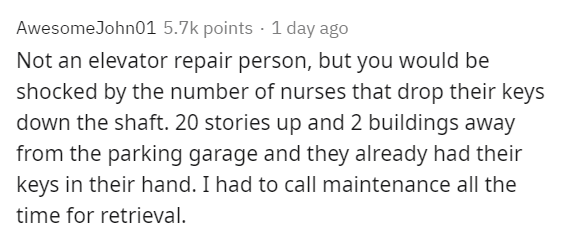 Text - AwesomeJohn01 5.7k points · 1 day ago Not an elevator repair person, but you would be shocked by the number of nurses that drop their keys down the shaft. 20 stories up and 2 buildings away from the parking garage and they already had their keys in their hand. I had to call maintenance all the time for retrieval.