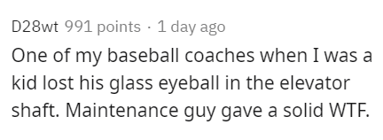 Text - D28wt 991 points · 1 day ago One of my baseball coaches when I was a kid lost his glass eyeball in the elevator shaft. Maintenance guy gave a solid WTF.