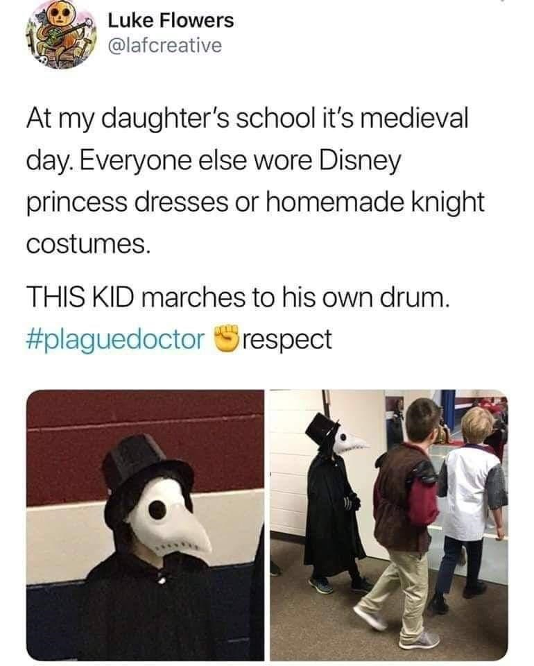 Text - Luke Flowers @lafcreative At my daughter's school it's medieval day. Everyone else wore Disney princess dresses or homemade knight costumes. THIS KID marches to his own drum. #plaguedoctor Srespect