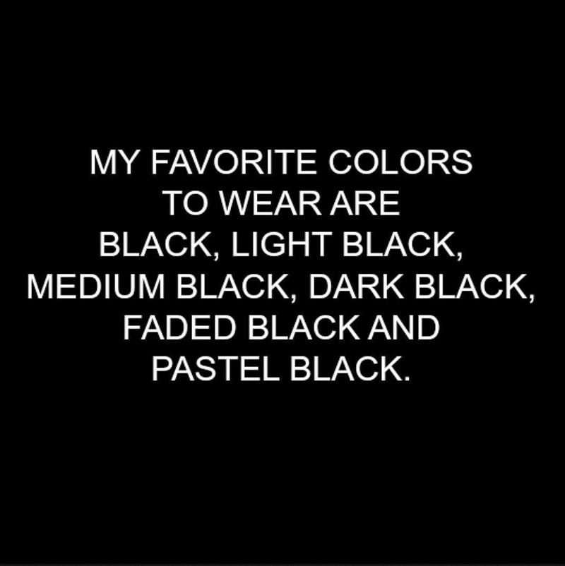 Text - MY FAVORITE COLORS TO WEAR ARE BLACK, LIGHT BLACK, MEDIUM BLACK, DARK BLACK, FADED BLACK AND PASTEL BLACK.