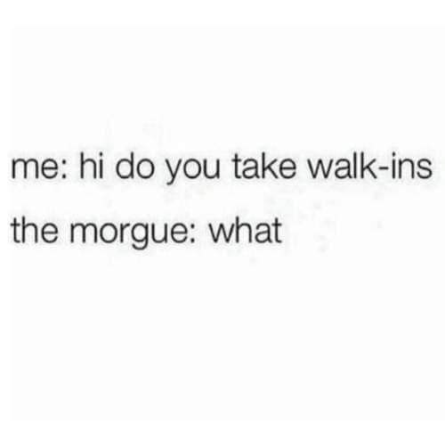 Text - me: hi do you take walk-ins the morgue: what