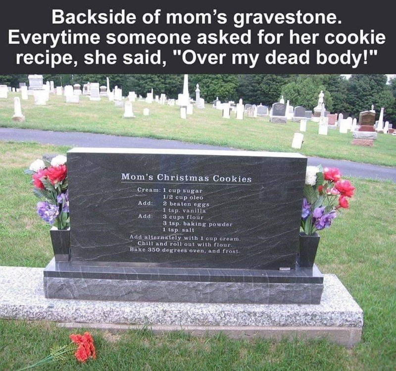 """Headstone - Backside of mom's gravestone. Everytime someone asked for her cookie recipe, she said, """"Over my dead body!"""" Mom's Christmas Cookies Cream: 1 cup sugar 1/2 cup oleo 2 beaten eggs Add: 1 tsp. vanilla 3 cups flour 3 tsp. baking powder 1 tsp. salt Add alternately with 1 cup cream. Chill and roll out with flour. Bake 350 degrees oven, and frost. Add:"""