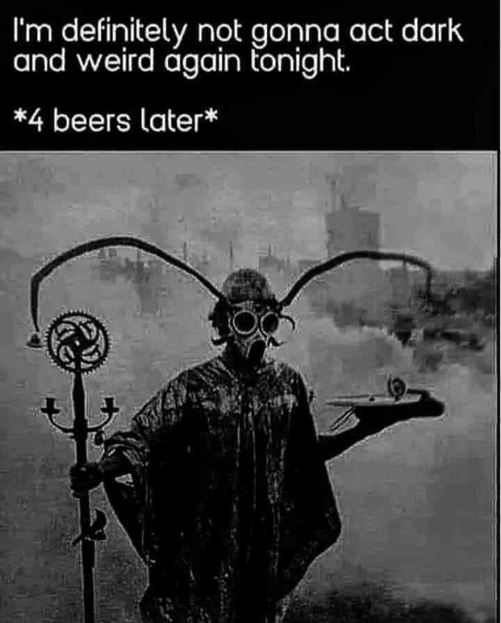 Organism - I'm definitely not gonna act dark and weird ágain tonight. *4 beers later*