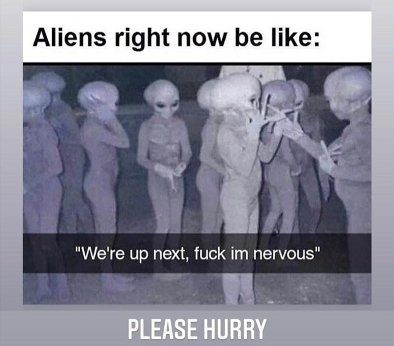 """Text - Aliens right now be like: """"We're up next, fuck im nervous"""" PLEASE HURRY"""