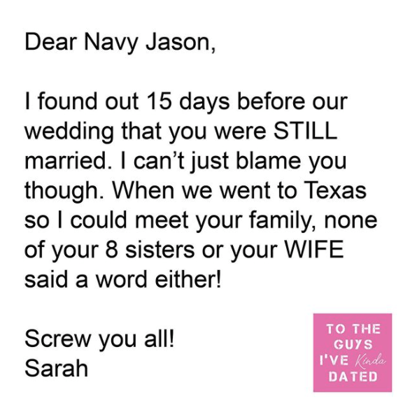 Text - Dear Navy Jason, I found out 15 days before our wedding that you were STILL married. I can't just blame you though. When we went to Texas so I could meet your family, none of your 8 sisters or your WIFE said a word either! TO THE Screw you all! GUYS I'VE Knda Sarah DATED