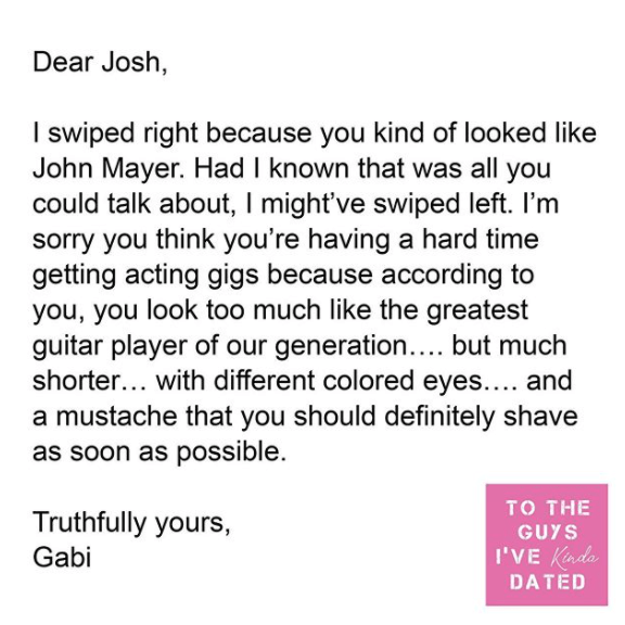 Text - Dear Josh, I swiped right because you kind of looked like John Mayer. Had I known that was all you could talk about, I might've swiped left. I'm sorry you think you're having a hard time getting acting gigs because according to you, you look too much like the greatest guitar player of our generation.... but much shorter... with different colored eyes.... and a mustache that you should definitely shave as soon as possible. то THE Truthfully yours, GUYS Gabi I'VE Kindo DATED