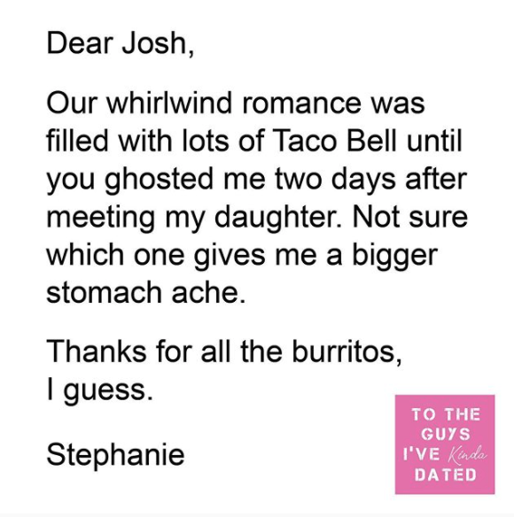 Text - Dear Josh, Our whirlwind romance was filled with lots of Taco Bell until you ghosted me two days after meeting my daughter. Not sure which one gives me a bigger stomach ache. Thanks for all the burritos, I guess. TO THE GUYS Stephanie I'VE Kinda DATED