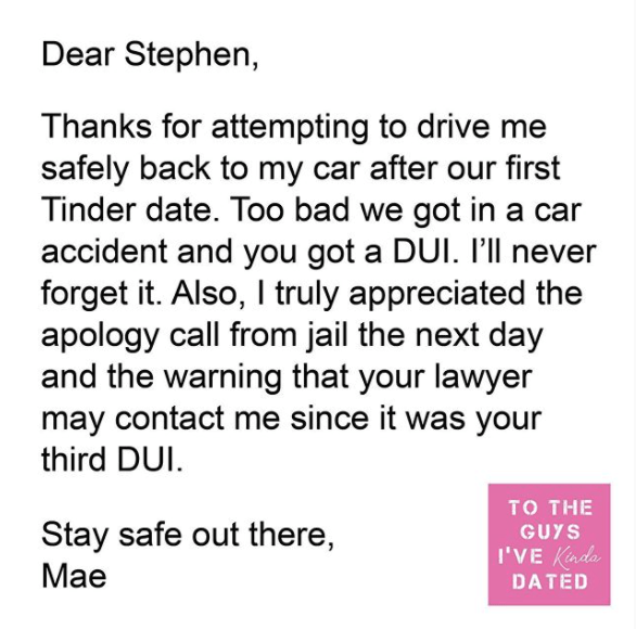Text - Dear Stephen, Thanks for attempting to drive me safely back to my car after our first Tinder date. Too bad we got in a car accident and you got a DUI. P'll never forget it. Also, I truly appreciated the apology call from jail the next day and the warning that your lawyer may contact me since it was your third DUI. то THE Stay safe out there, GUYS I'VE Kinda Мае DATED